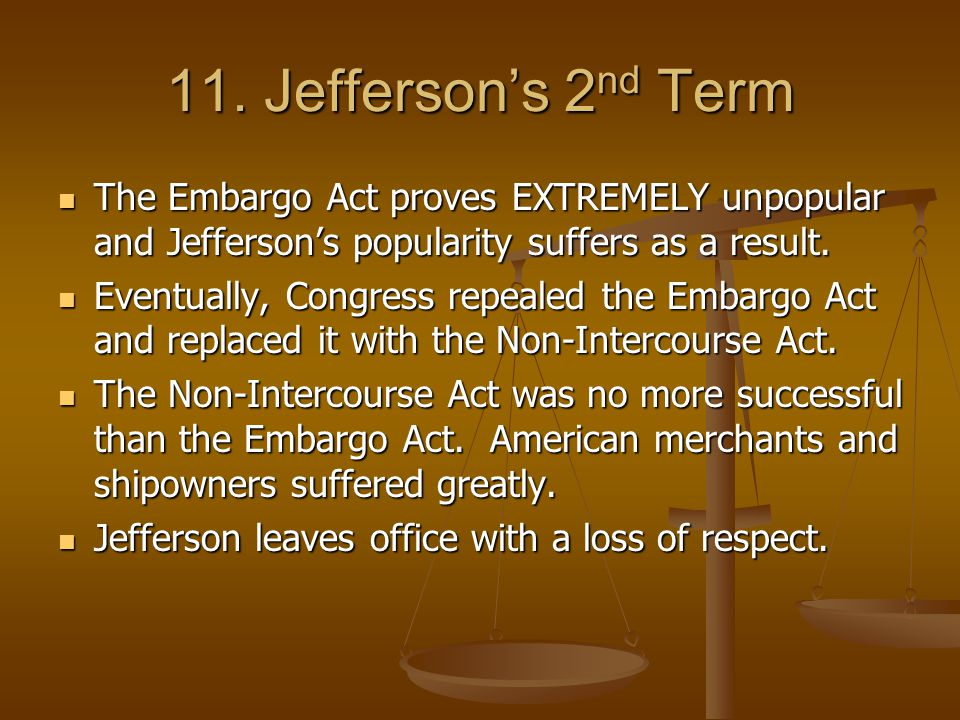 11. Jefferson's 2nd Term The Embargo Act proves EXTREMELY unpopular and Jefferson's popularity suffers as a result.