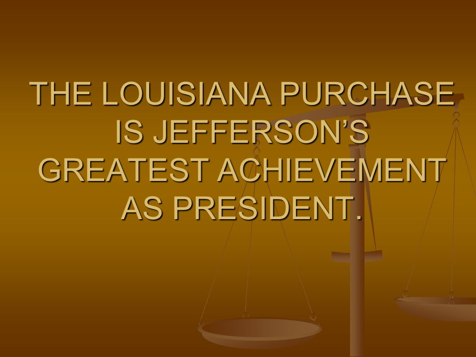 THE LOUISIANA PURCHASE IS JEFFERSON'S GREATEST ACHIEVEMENT AS PRESIDENT.