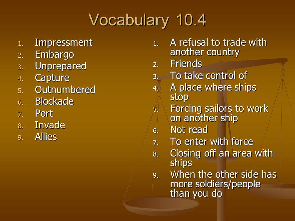 Vocabulary 10.4 Impressment Embargo Unprepared Capture Outnumbered