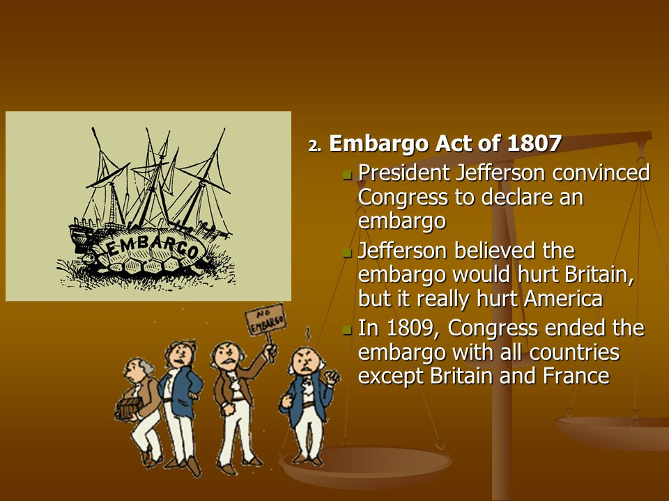 Embargo Act of 1807 President Jefferson convinced Congress to declare an embargo.