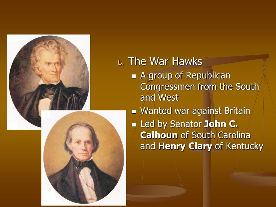 The War Hawks A group of Republican Congressmen from the South and West. Wanted war against Britain.