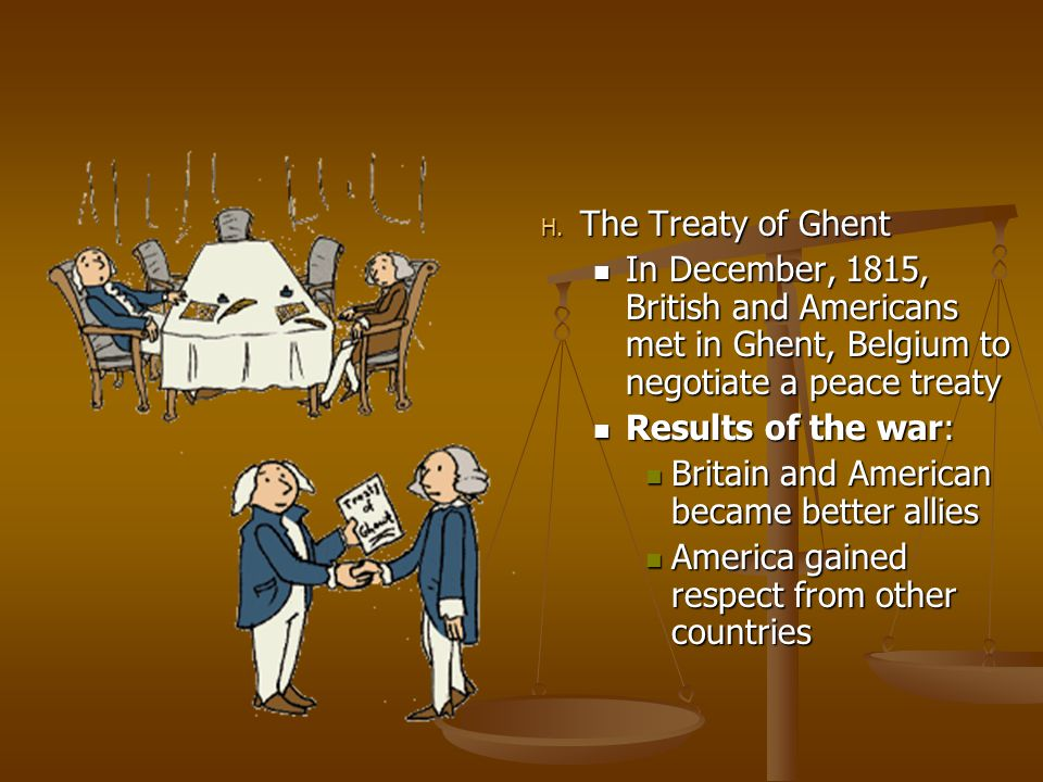 The Treaty of Ghent In December, 1815, British and Americans met in Ghent, Belgium to negotiate a peace treaty.