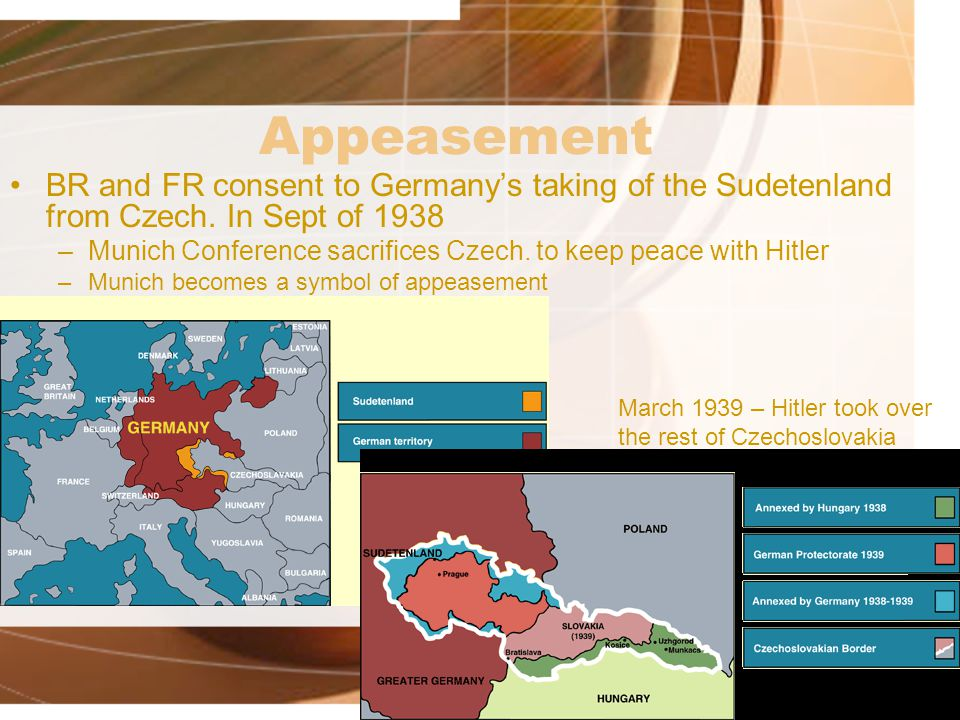 Appeasement BR and FR consent to Germany's taking of the Sudetenland from Czech. In Sept of 1938.