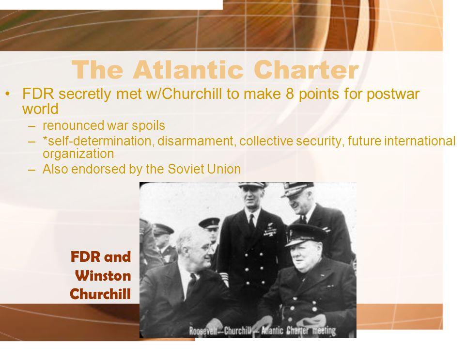 The Atlantic Charter FDR secretly met w/Churchill to make 8 points for postwar world. renounced war spoils.