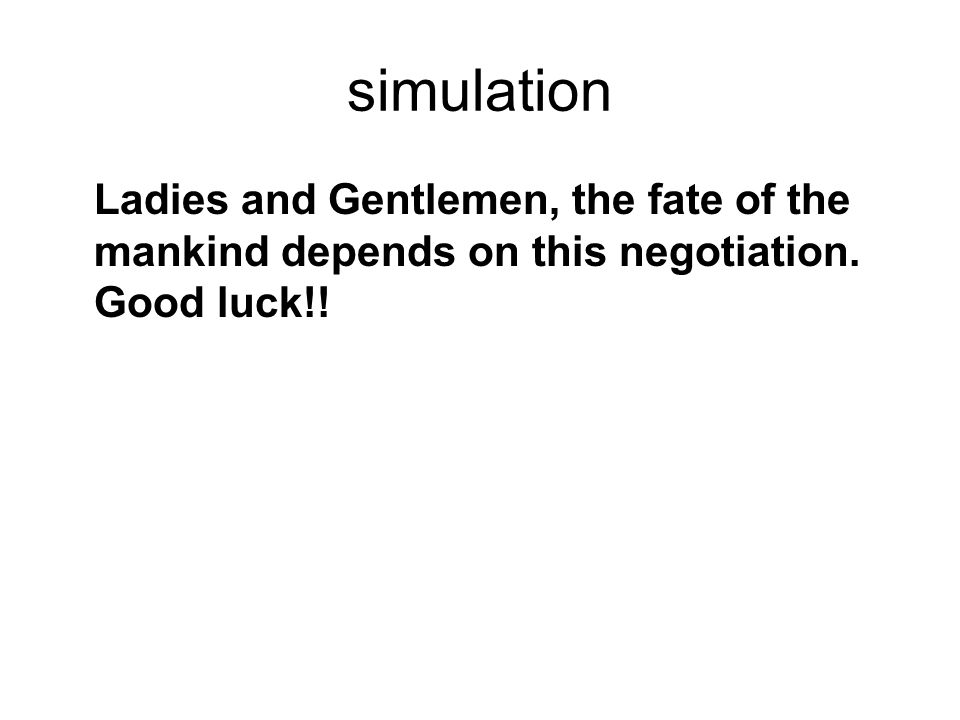 simulation Ladies and Gentlemen, the fate of the mankind depends on this negotiation. Good luck!!