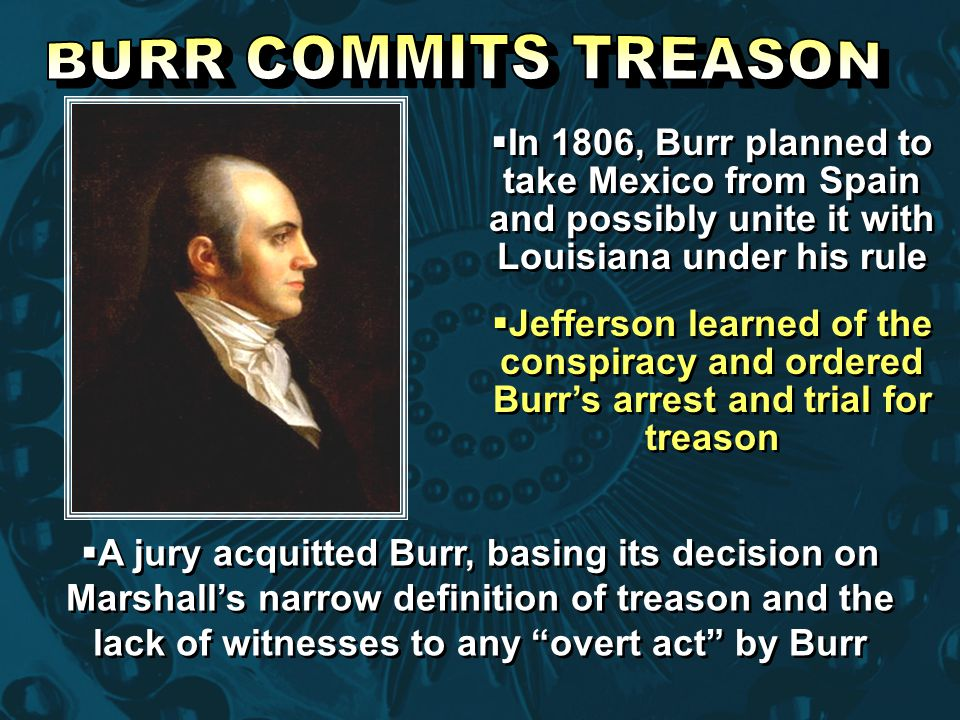 BURR COMMITS TREASON In 1806, Burr planned to take Mexico from Spain and possibly unite it with Louisiana under his rule.