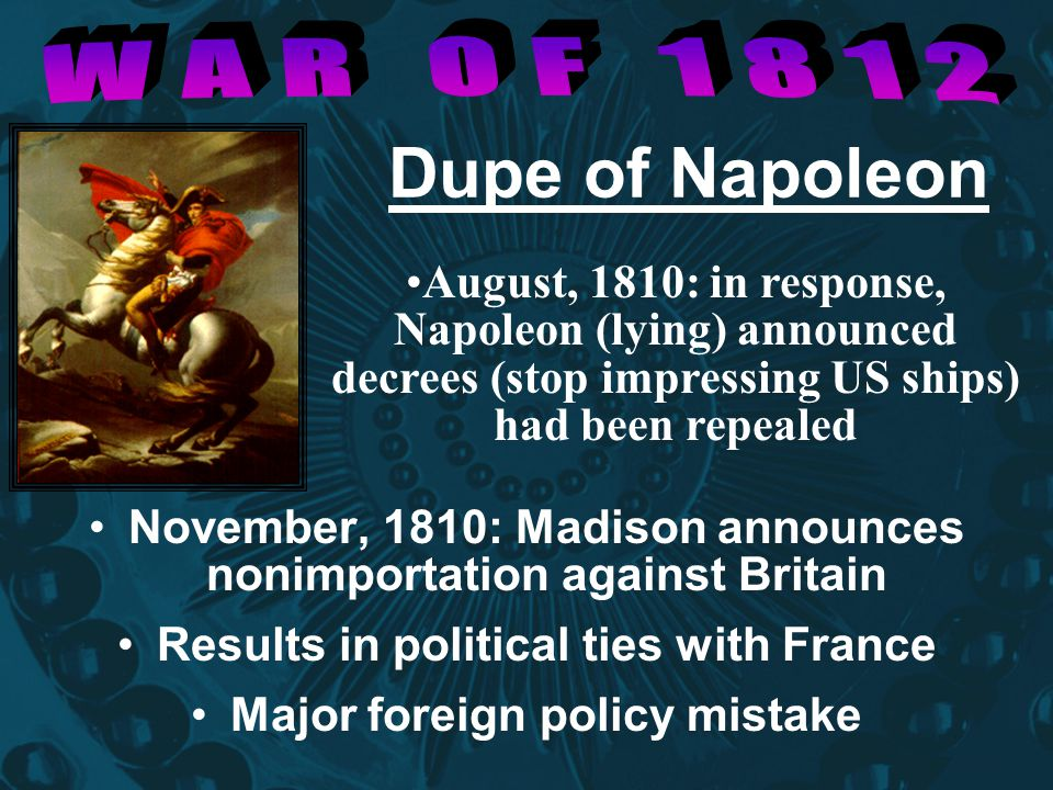 WAR OF 1812 Dupe of Napoleon. August, 1810: in response, Napoleon (lying) announced decrees (stop impressing US ships) had been repealed.