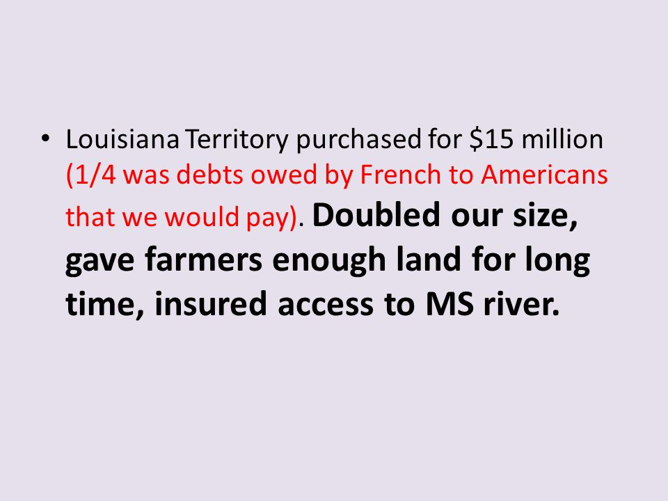 Louisiana Territory purchased for $15 million (1/4 was debts owed by French to Americans that we would pay).