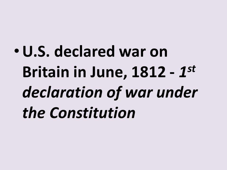 U.S. declared war on Britain in June, 1812 - 1st declaration of war under the Constitution