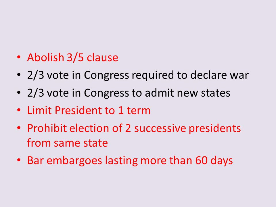 Abolish 3/5 clause 2/3 vote in Congress required to declare war. 2/3 vote in Congress to admit new states.
