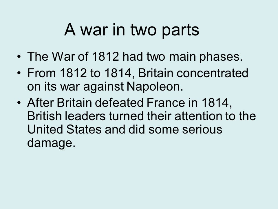 A war in two parts The War of 1812 had two main phases.