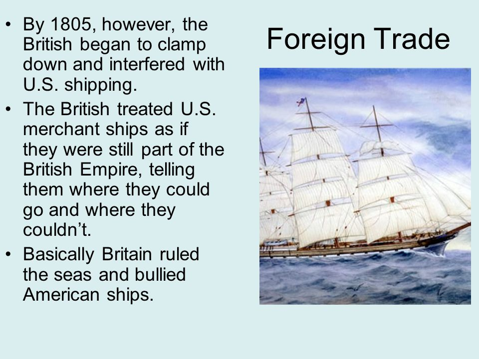 Foreign Trade By 1805, however, the British began to clamp down and interfered with U.S. shipping.