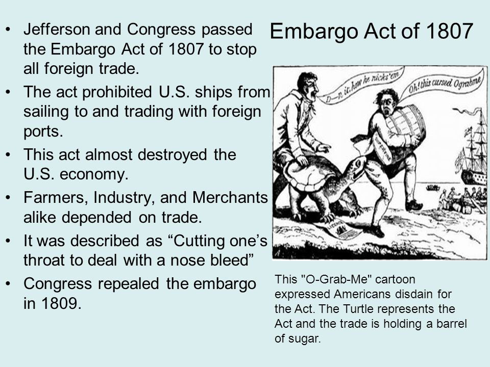 Embargo Act of 1807 Jefferson and Congress passed the Embargo Act of 1807 to stop all foreign trade.