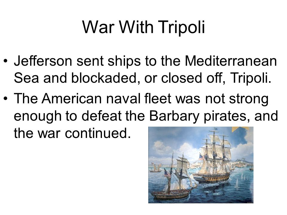 War With Tripoli Jefferson sent ships to the Mediterranean Sea and blockaded, or closed off, Tripoli.