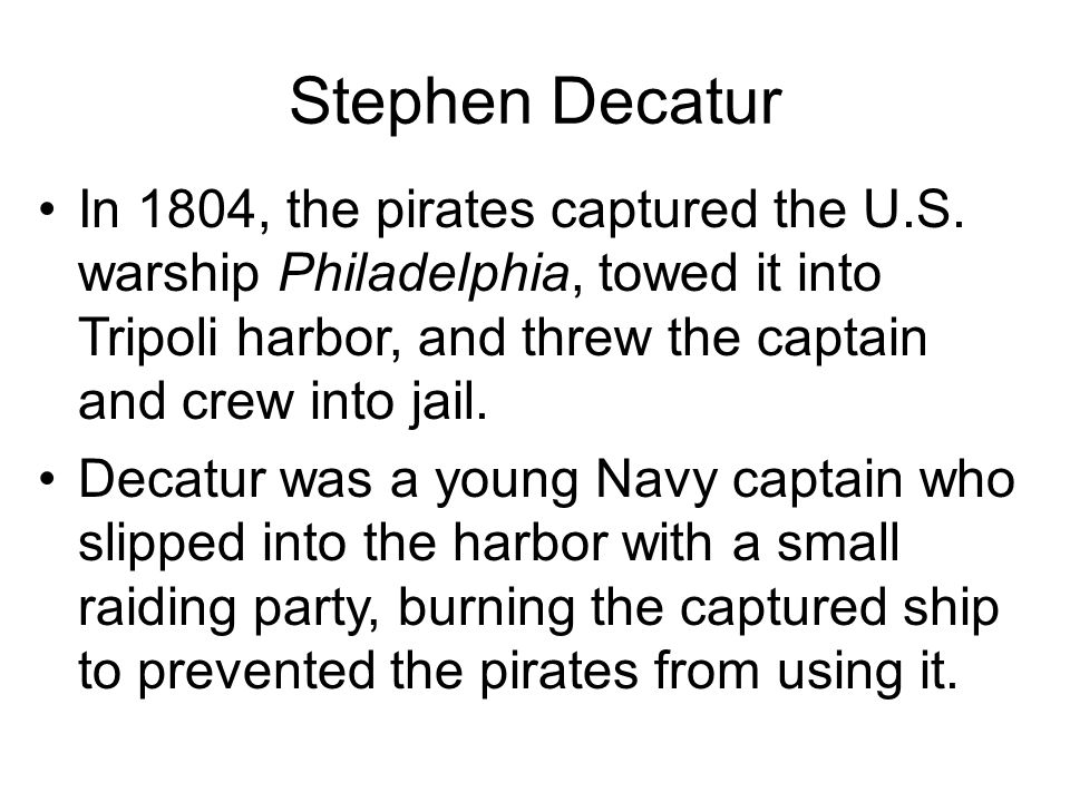 Stephen Decatur In 1804, the pirates captured the U.S. warship Philadelphia, towed it into Tripoli harbor, and threw the captain and crew into jail.