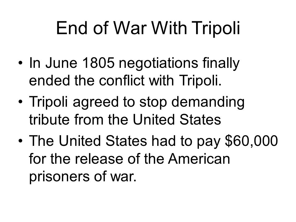 End of War With Tripoli In June 1805 negotiations finally ended the conflict with Tripoli.