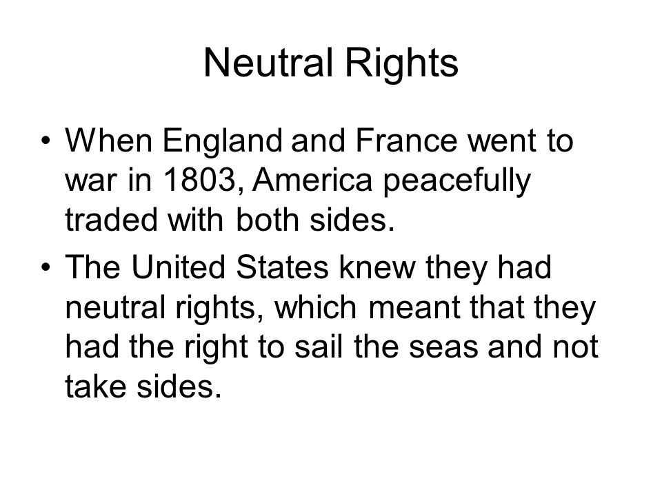 Neutral Rights When England and France went to war in 1803, America peacefully traded with both sides.