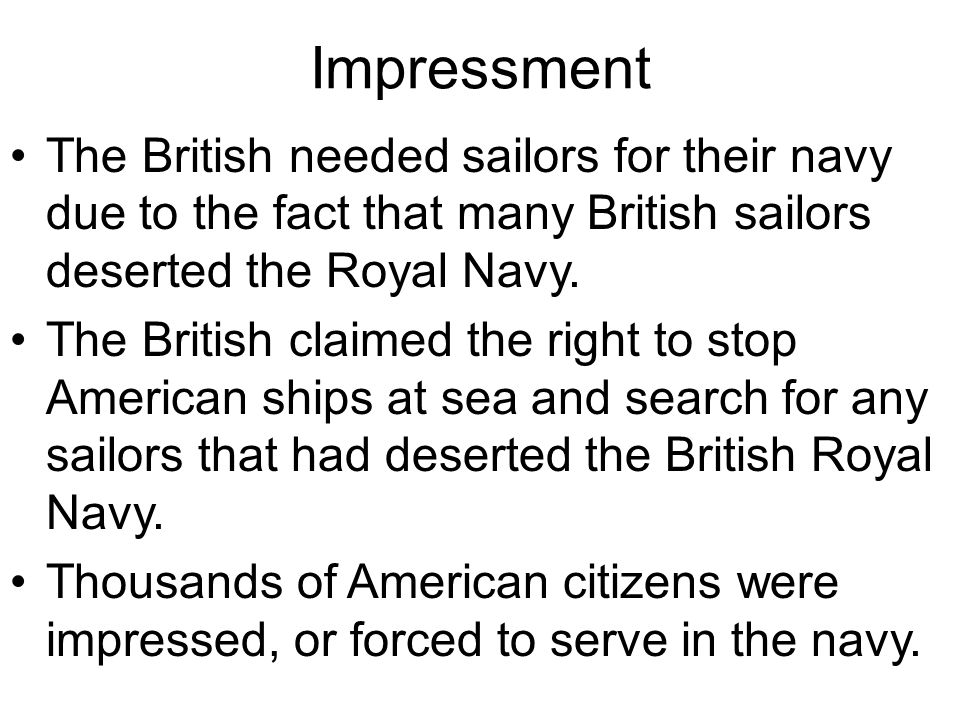 Impressment The British needed sailors for their navy due to the fact that many British sailors deserted the Royal Navy.