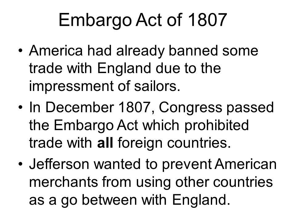 Embargo Act of 1807 America had already banned some trade with England due to the impressment of sailors.