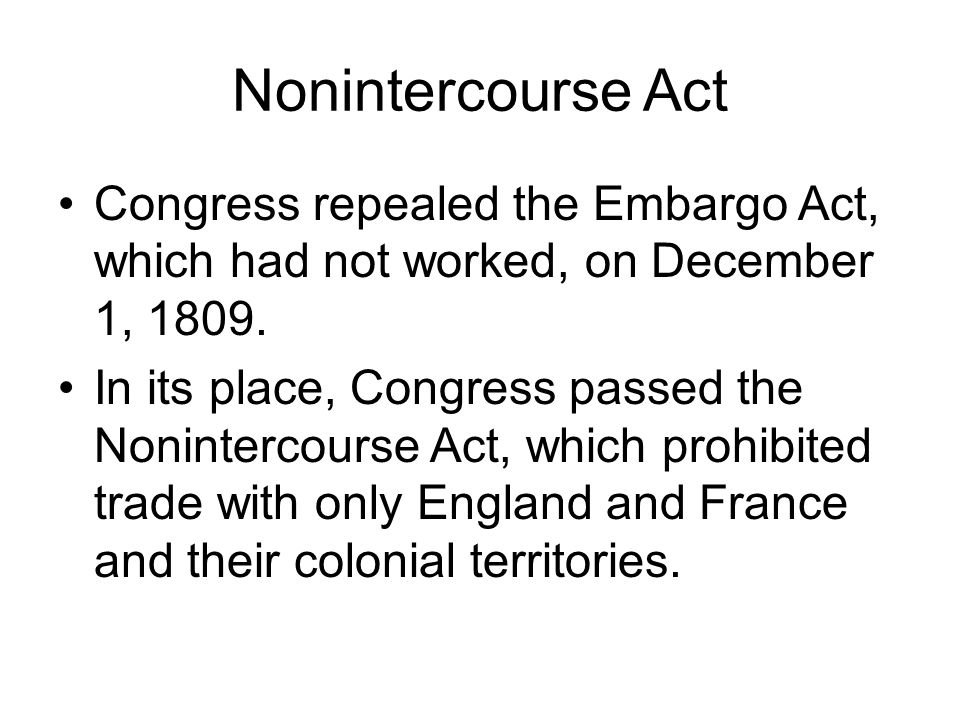 Nonintercourse Act Congress repealed the Embargo Act, which had not worked, on December 1, 1809.