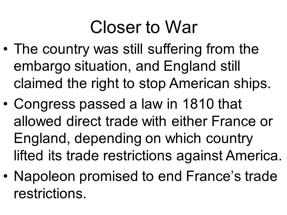 Closer to War The country was still suffering from the embargo situation, and England still claimed the right to stop American ships.