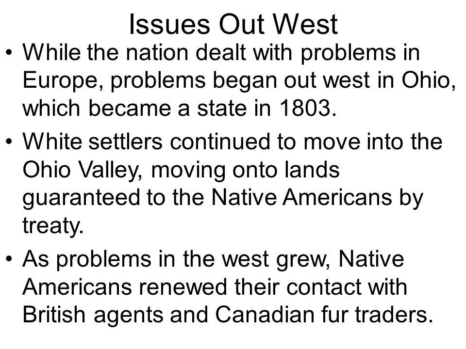 Issues Out West While the nation dealt with problems in Europe, problems began out west in Ohio, which became a state in 1803.
