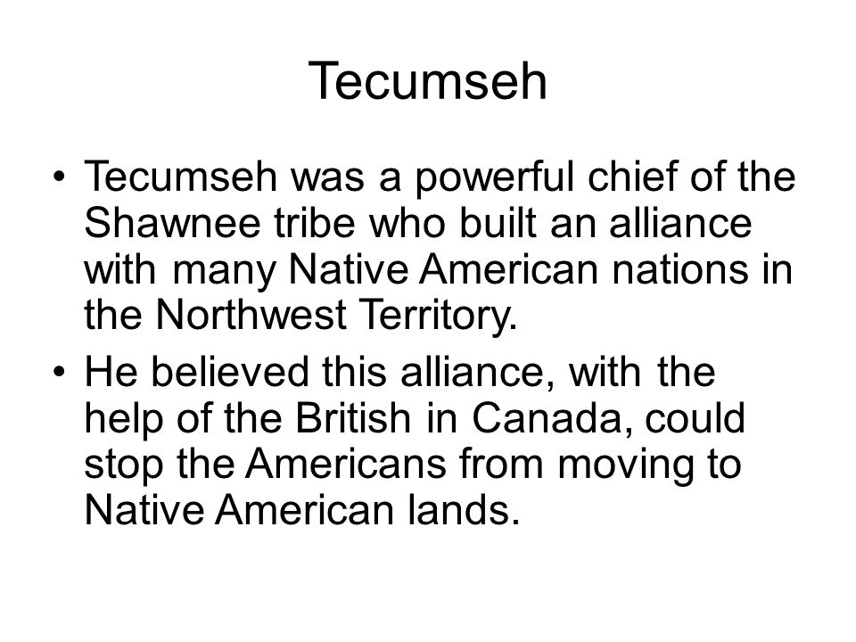 Tecumseh Tecumseh was a powerful chief of the Shawnee tribe who built an alliance with many Native American nations in the Northwest Territory.