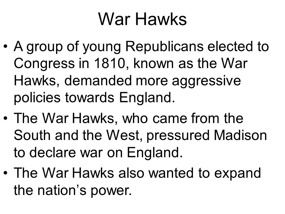 War Hawks A group of young Republicans elected to Congress in 1810, known as the War Hawks, demanded more aggressive policies towards England.