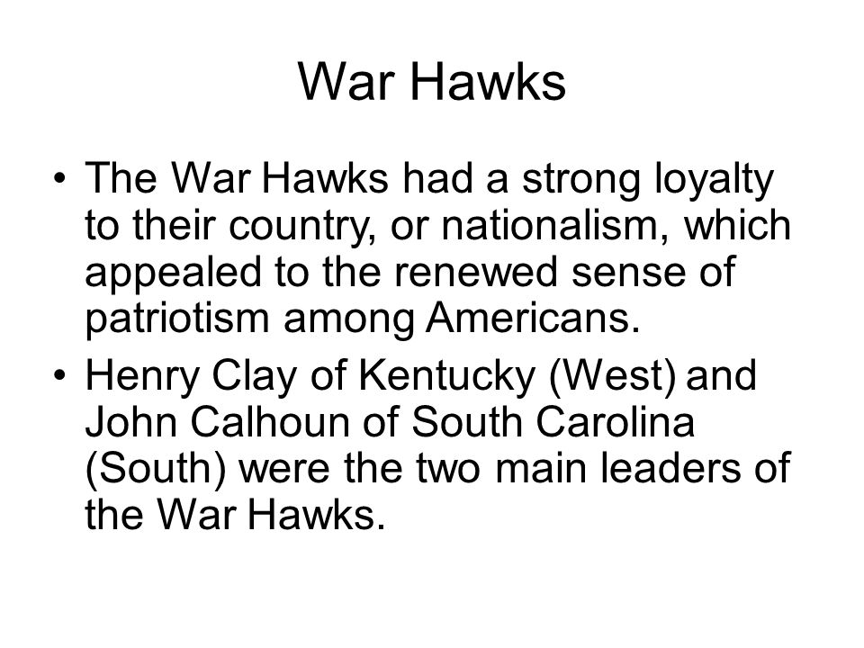War Hawks The War Hawks had a strong loyalty to their country, or nationalism, which appealed to the renewed sense of patriotism among Americans.