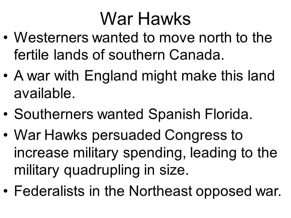 War Hawks Westerners wanted to move north to the fertile lands of southern Canada. A war with England might make this land available.