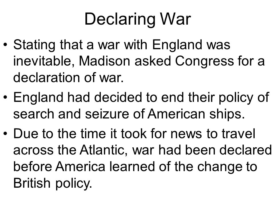Declaring War Stating that a war with England was inevitable, Madison asked Congress for a declaration of war.