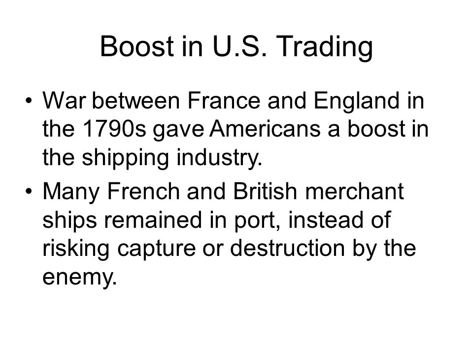 Boost in U.S. Trading War between France and England in the 1790s gave Americans a boost in the shipping industry.