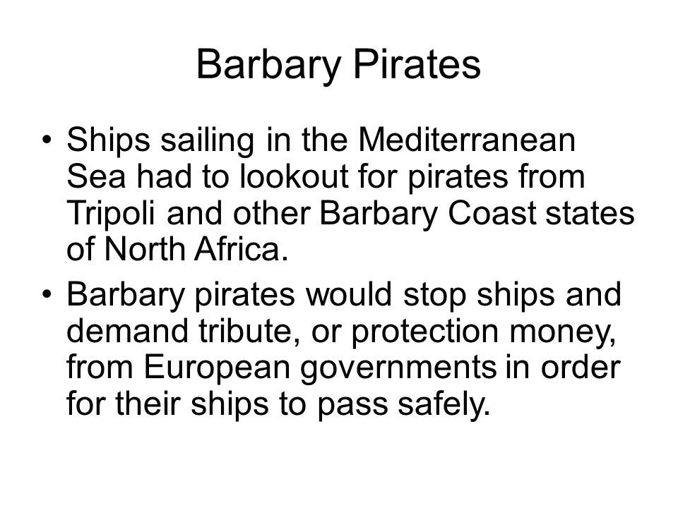 Barbary Pirates Ships sailing in the Mediterranean Sea had to lookout for pirates from Tripoli and other Barbary Coast states of North Africa.