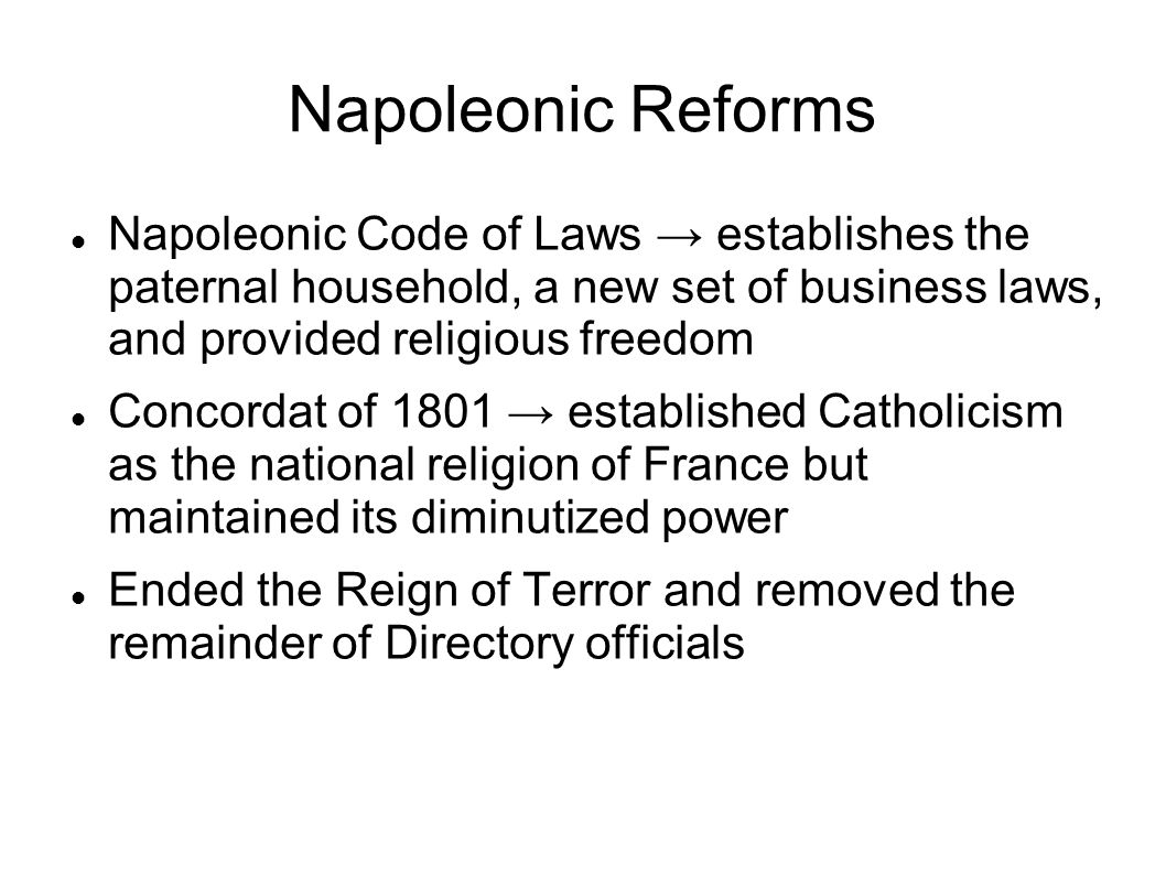 Napoleonic Reforms Napoleonic Code of Laws → establishes the paternal household, a new set of business laws, and provided religious freedom.