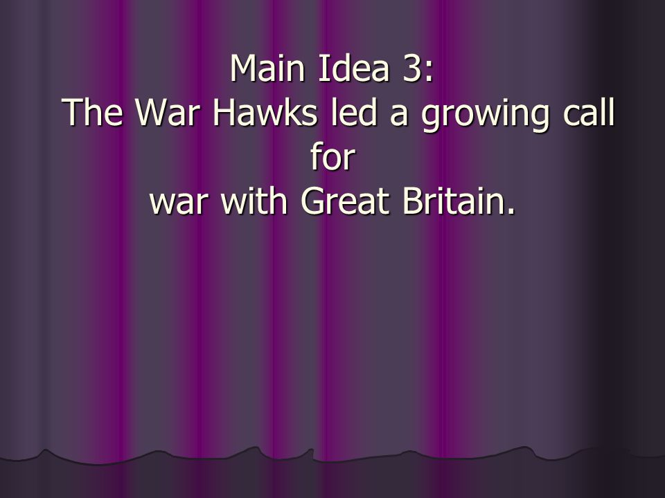 Main Idea 3: The War Hawks led a growing call for war with Great Britain.