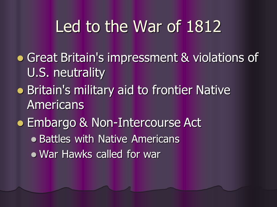 Led to the War of 1812 Great Britain s impressment & violations of U.S. neutrality. Britain s military aid to frontier Native Americans.