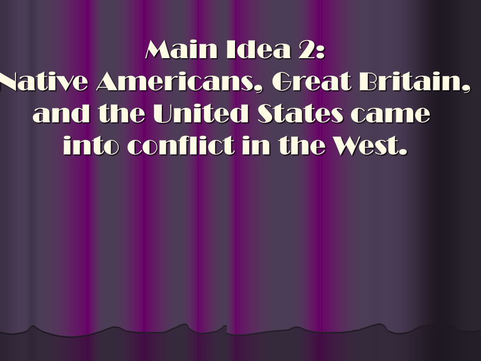 Main Idea 2: Native Americans, Great Britain, and the United States came into conflict in the West.