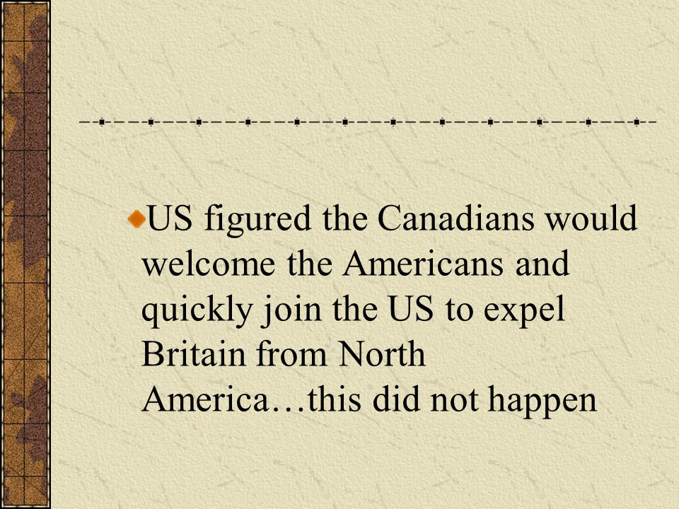 US figured the Canadians would welcome the Americans and quickly join the US to expel Britain from North America…this did not happen