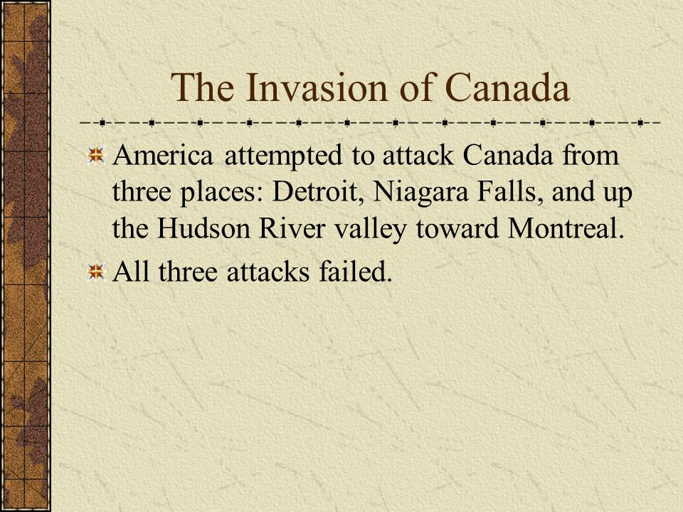 The Invasion of Canada America attempted to attack Canada from three places: Detroit, Niagara Falls, and up the Hudson River valley toward Montreal.
