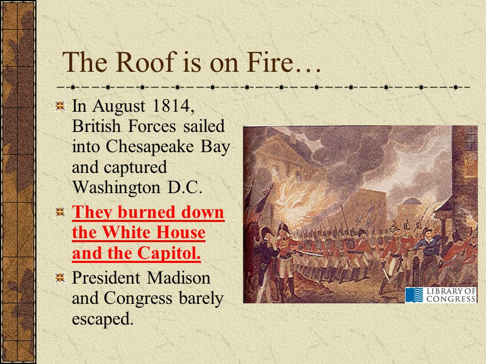 The Roof is on Fire… In August 1814, British Forces sailed into Chesapeake Bay and captured Washington D.C.