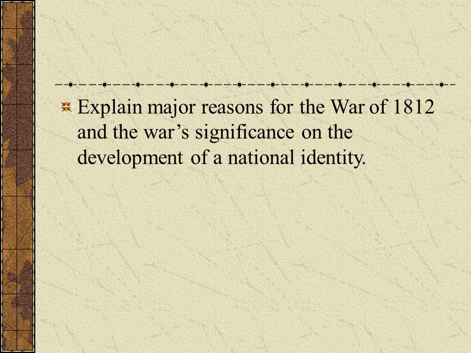Explain major reasons for the War of 1812 and the war's significance on the development of a national identity.