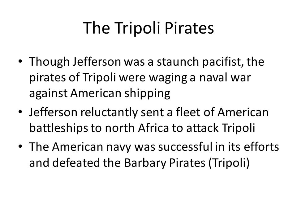 The Tripoli Pirates Though Jefferson was a staunch pacifist, the pirates of Tripoli were waging a naval war against American shipping.