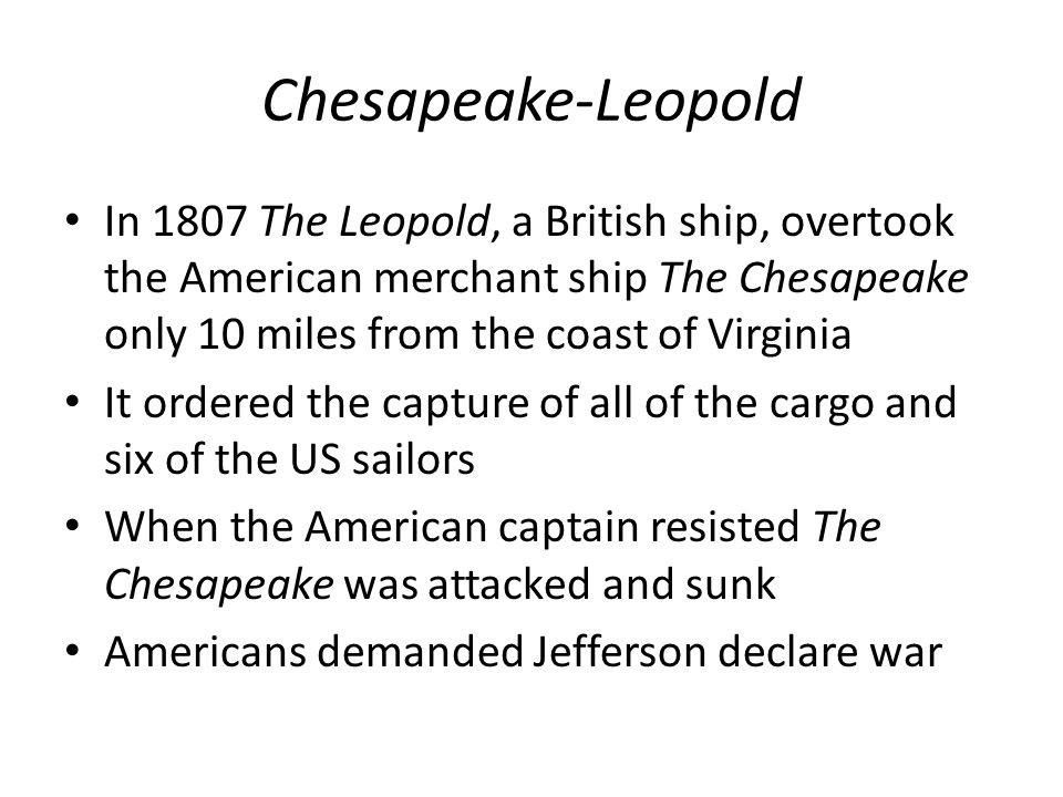 Chesapeake-Leopold In 1807 The Leopold, a British ship, overtook the American merchant ship The Chesapeake only 10 miles from the coast of Virginia.