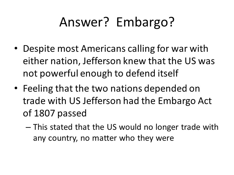 Answer Embargo Despite most Americans calling for war with either nation, Jefferson knew that the US was not powerful enough to defend itself.