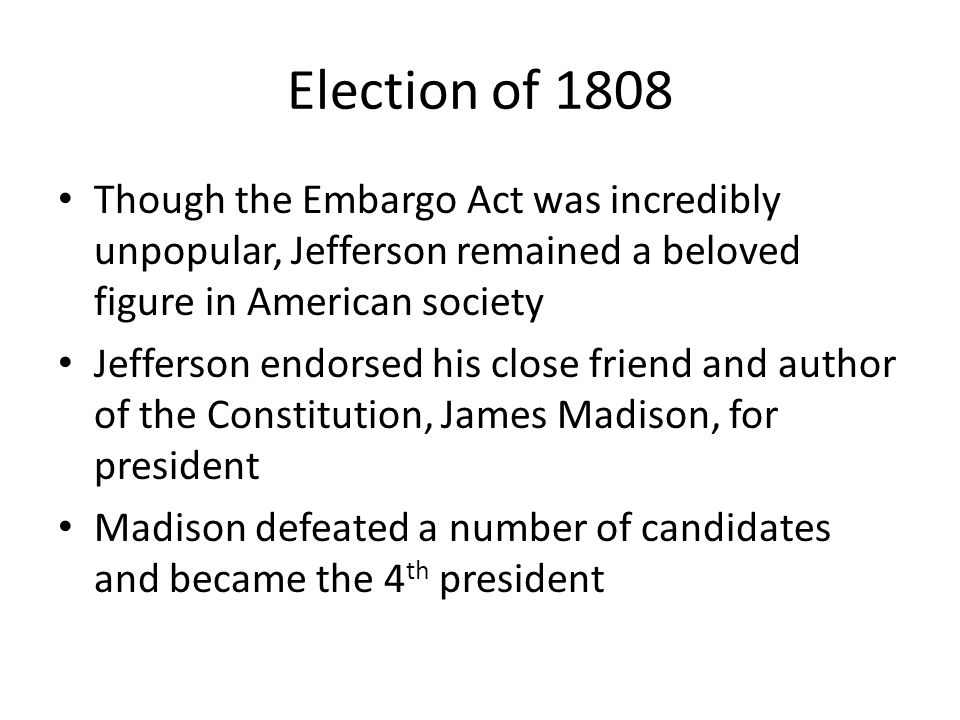 Election of 1808 Though the Embargo Act was incredibly unpopular, Jefferson remained a beloved figure in American society.