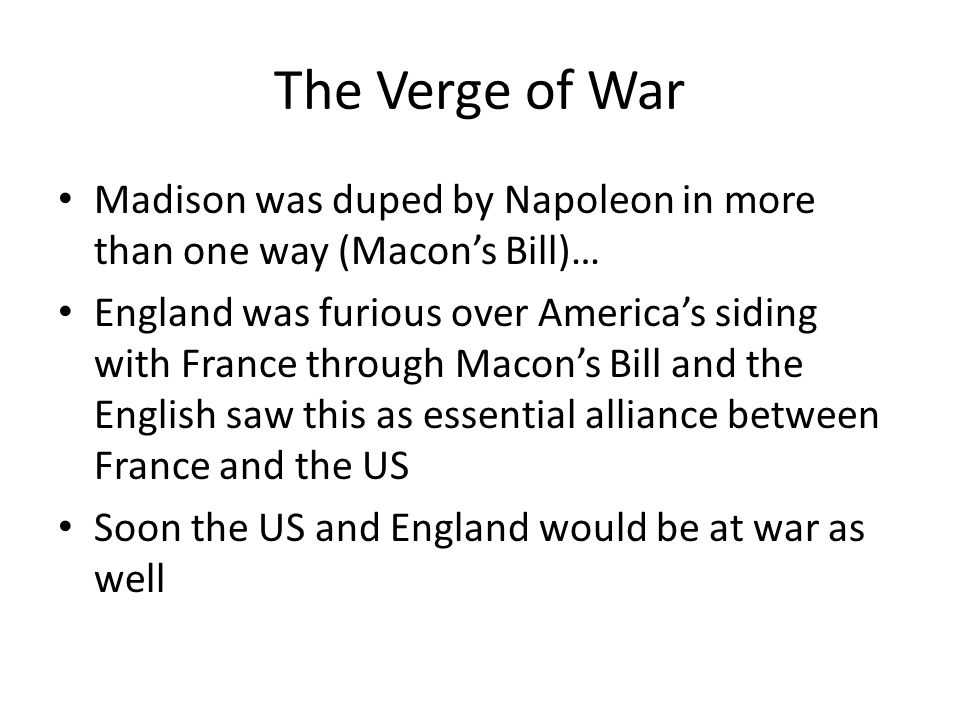 The Verge of War Madison was duped by Napoleon in more than one way (Macon's Bill)…