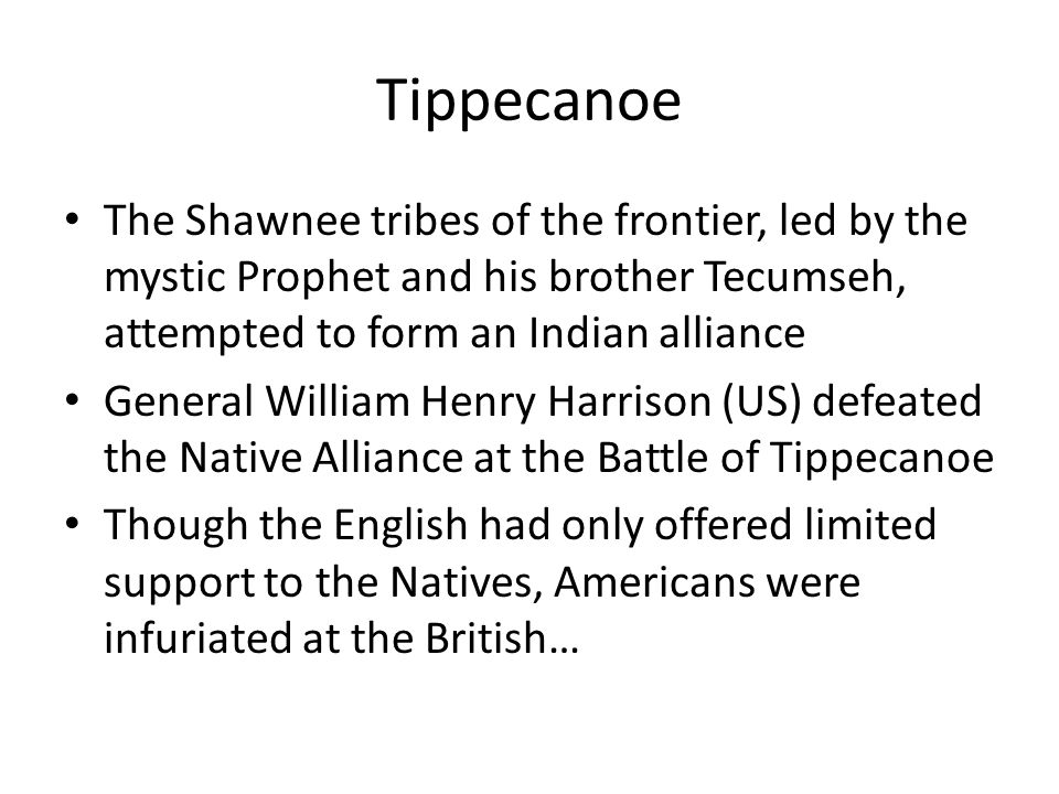 Tippecanoe The Shawnee tribes of the frontier, led by the mystic Prophet and his brother Tecumseh, attempted to form an Indian alliance.