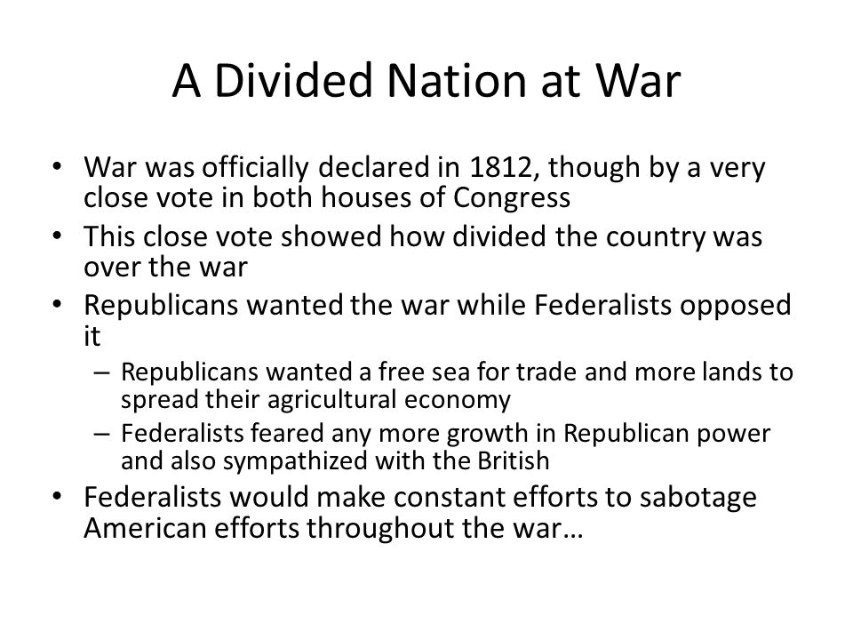 A Divided Nation at War War was officially declared in 1812, though by a very close vote in both houses of Congress.
