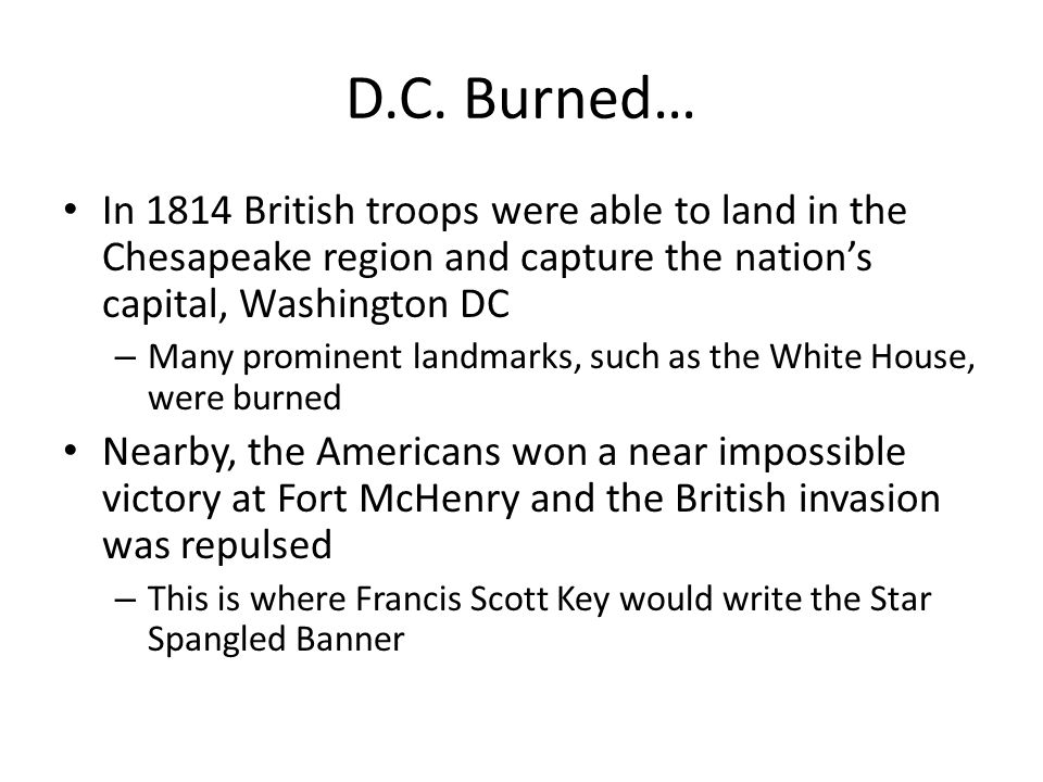 D.C. Burned… In 1814 British troops were able to land in the Chesapeake region and capture the nation's capital, Washington DC.