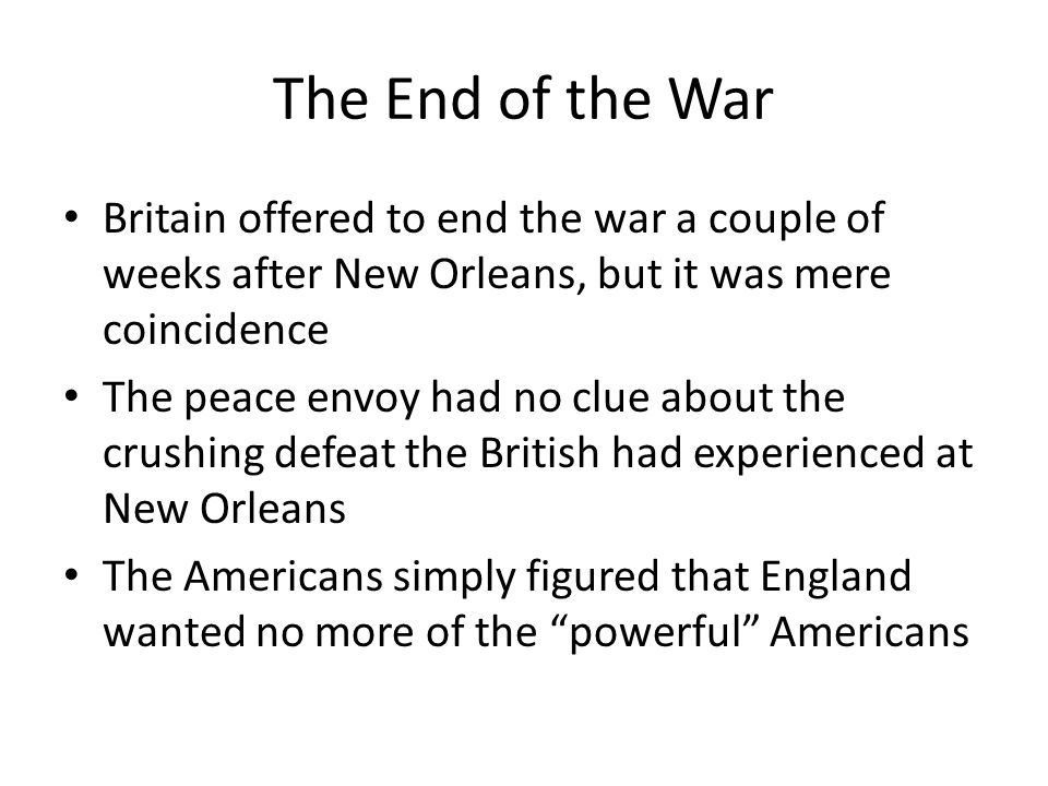 The End of the War Britain offered to end the war a couple of weeks after New Orleans, but it was mere coincidence.